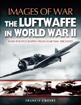 Luftwaffe in World War II: Rare Photographs from Wartime Archives (Images of War), CROSBY, Francis
