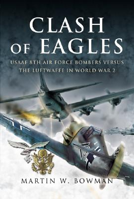 CLASH OF EAGLES: USAAF 8th Air Force Bombers Versus the Luftwaffe in World War II, Martin Bowman