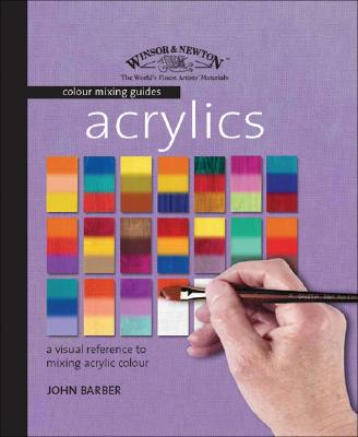 Acrylics: A Visual Reference to Mixing Acrylic Colour (Winsor & Newton Colour Mixing Guides), Barber, John