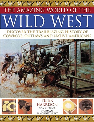 Amazing World of Wild West: Discover the trailblazing history of cowboys, outlaws and Native Americans, Peter Harrison