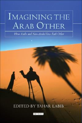 Image for Imagining the Arab Other: How Arabs and Non-Arabs Represent Each Other (Library of Modern Middle East Studies)