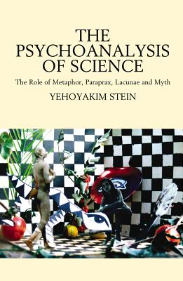 Image for The Psychoanalysis Of Science: The Role Of Metaphor, Paraprax, Lacunae And Myth