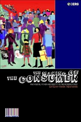 The Making of the Consumer: Knowledge, Power and Identity in the Modern World (Cultures of Consumption Series), Trentmann, Frank
