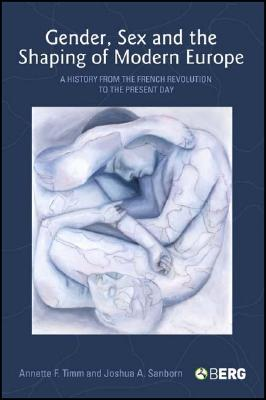 Gender, Sex and the Shaping of Modern Europe: A History from the French Revolution to the Present Day, Timm, Annette F.; Sanborn, Joshua A.