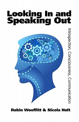 Looking In and Speaking Out: Introspection, Consciousness, Communication, Wooffitt, Robin; Holt, Nicola