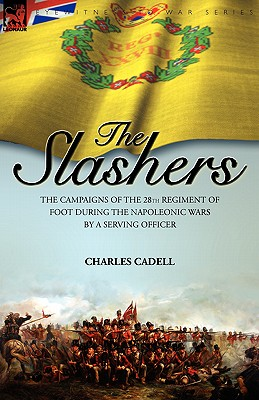 Slashers: the Campaigns of the 28th Regiment of Foot During the Napoleonic Wars by a Serving Officer, Cadell, Charles