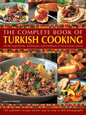 The Complete Book Of Turkish Cooking: All The Ingredients, Techniques And Traditions Of An Ancient Cuisine, Ghillie Basan