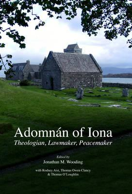 Adomnan of Iona : Theologian, Lawmaker, Peacemaker, Wooding, Johnathan W. (ed)et al.