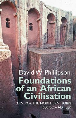 Foundations of an African Civilisation: Aksum and the northern Horn, 1000 BC - AD 1300 (Eastern Africa Series), Phillipson, David W.