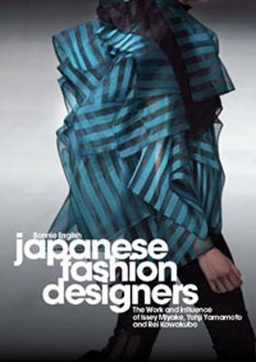 Japanese Fashion Designers: The Work and Influence of Issey Miyake, Yohji Yamamoto and Rei Kawakubo, English, Bonnie
