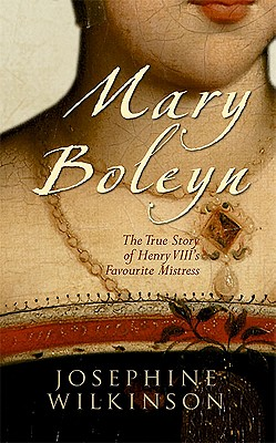 Mary Boleyn: The True Story of Henry VIII's Favourite Mistress, Josephine Wilkinson