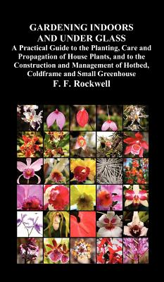 Gardening Indoors and Under Glass: A Practical Guide to the Planting, Care and Propagation of House Plants, and to the Construction and Management of, Rockwell, F. F.