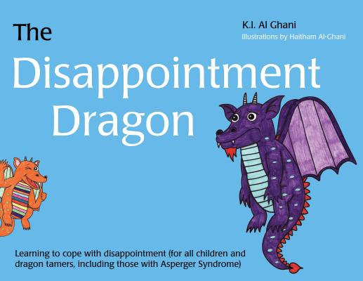 The Disappointment Dragon: Learning to Cope with Disappointment (for All Children and Dragon Tamers, Including Those with Asperger Syndrome), Kay Al-Ghani