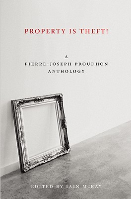 Property Is Theft!: A Pierre-Joseph Proudhon Reader, Proudhon, Pierre-Joseph