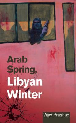 Arab Spring, Libyan Winter, Prashad, Vijay