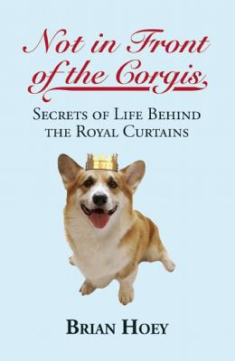 """Not In Front of the Corgis: Secrets of Life Behind the Royal Curtains, """"Hoey, Brian"""""""