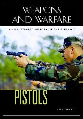 Pistols: An Illustrated History of Their Impact (Weapons and Warfare), Kinard, Jeff
