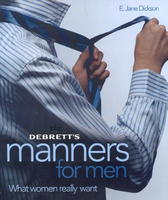 Debrett's Manners for Men: What Women Really Want, E. Jane Dickson