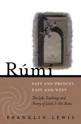 Rumi - Past and Present, East and West: The Life, Teachings, and Poetry of Jal�l al-Din Rumi, Lewis, Franklin D.