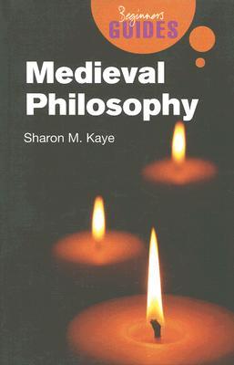 Medieval Philosophy: A Beginner's Guide (Beginner's Guides), Kaye, Sharon M.