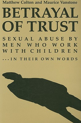 Image for Betrayal of Trust: Sexual Abuse by Men Who Work with Children - In Their Own Words