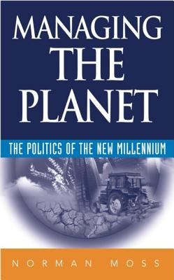 Managing the Planet: The Politics of the New Millenium, Moss, Norman