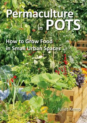Permaculture in Pots: How to Grow Food in Small Urban Spaces, Kemp, Juliet