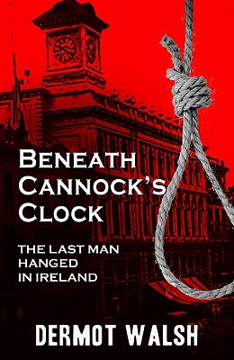 Image for Beneath Cannock's Clock: The Last Man Hanged in Ireland