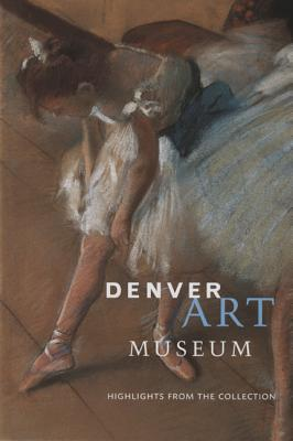 Denver Art Museum: Highlights from the Collection, Editors of Scala Publishers