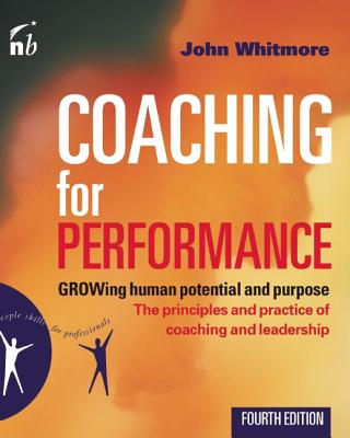 Coaching for Performance: GROWing Human Potential and Purpose - The Principles and Practice of Coaching and Leadership, Whitmore, John