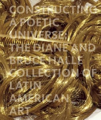 Constructing a Poetic Universe: The Diane and Bruce Halle Collection of Latin American Art, Adams, Beverly; Ledezma, Juan; Ramirez, Mari Caremen; Rolnik, Suely; Salzstein, Sonia