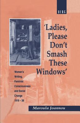 Image for 'Ladies, Please Don't Smash These Windows': Women's Writing, Feminist Consciousness and Social Change 1918-38 (Cross-Cultural Perspectives on Women)