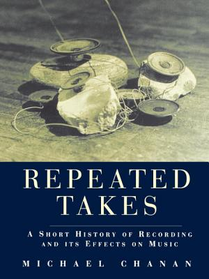 Repeated Takes: A Short History of Recording and its Effects on Music, Chanan, Michael