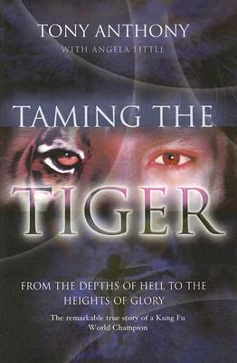 Taming the Tiger from the Depths of Hell to the Heights of Glory: The Remarkable True Story of a Kung Fu World Champion, Anthony, Tony