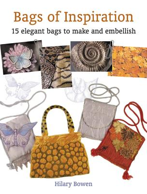 Bags of Inspiration: 15 Elegant Bags to Make and Embellish, Bowen, Hilary