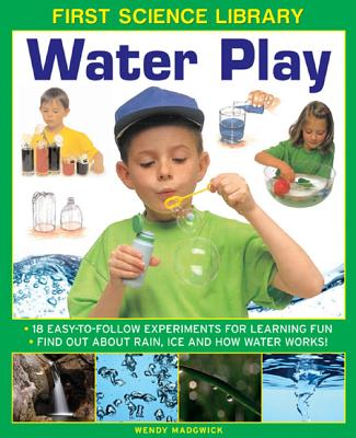 Image for First Science Library: Water Play: 18 Easy-to-follow Experiments for Learning Fun. Find out About Rain, Ice and How Water Works!