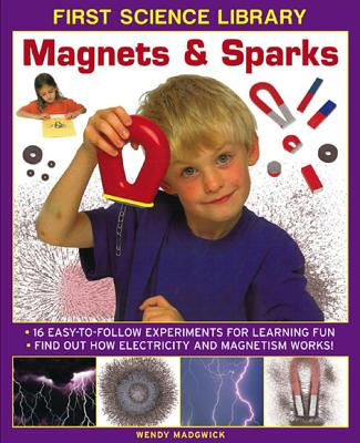 First Science Library: Magnets & Sparks: 16 Easy-to-follow Experiments for Learning Fun. Find out How Electricity and Magnetism Works!, Wendy Madgwick