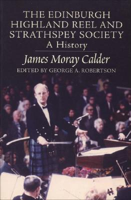 The Edinburgh Highland Reel and Strathspey Society: A History, Calder, James Moray; Robertson, George A. (editor)