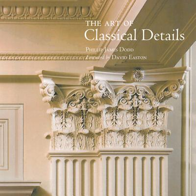 Image for The Art of Classical Details: Theory, Design & Craftsmanship