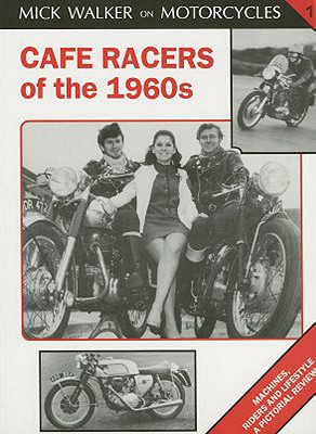 Cafe Racers of the 1960s: Machines, Riders and Lifestyle a Pictorial Review (Mick Walker on Motorcycles), Walker, Mick