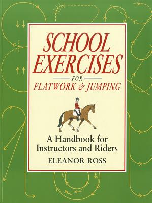School Exercises for Flatwork & Jumping: A Handbook for Instructors and Riders, Ross, Eleanor