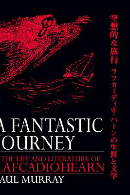 Image for A Fantastic Journey: The Life and Literature of Lafcadio Hearn