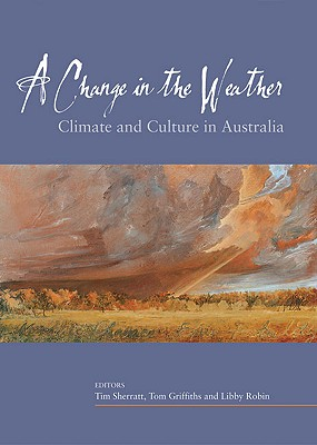 A Change in the Weather: Climate and Culture in Australia, Sherratt, Tim; Griffiths, Tom; Robin, Libby (Editors)