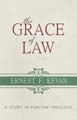 The Grace of Law: A Study in Puritan Theology (Puritanism), Ernest F. Kevan