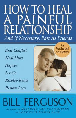How To Heal A Painful Relationship: And If Necessary, Part As Friends, Ferguson, Bill