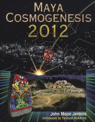 Maya Cosmogenesis 2012: The True Meaning of the Maya Calendar End-Date, John Major Jenkins