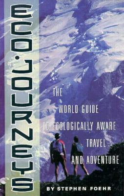 Eco-Journeys: The World Travel Guide to Ecologically Aware Travel and Adventure, Foehr, Stephen