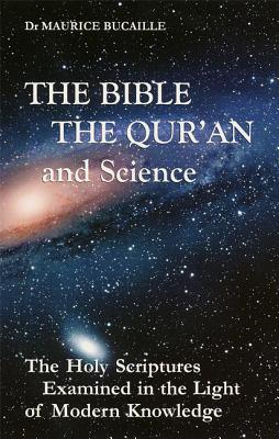 The Bible, the Qu'ran and Science: The Holy Scriptures Examined in the Light of Modern Knowledge, Bucaille, Dr. Maurice