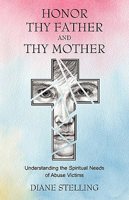 Honor Thy Father and Thy Mother: Understanding the Spiritual Needs of Abuse Victims, Stelling, Diane