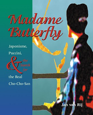 Madame Butterfly: Japonisme, Puccini, and the Search for the Real Cho-Cho-San, van Rij, Jan